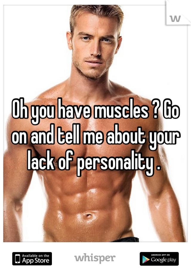 Oh you have muscles ? Go on and tell me about your lack of personality .
