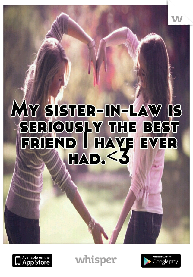 My sister-in-law is seriously the best friend I have ever had.<3