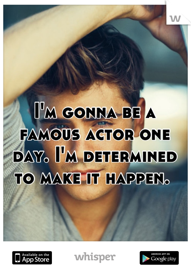 I'm gonna be a famous actor one day. I'm determined to make it happen.