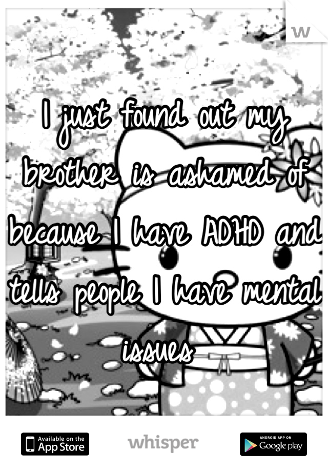 I just found out my brother is ashamed of because I have ADHD and tells people I have mental issues