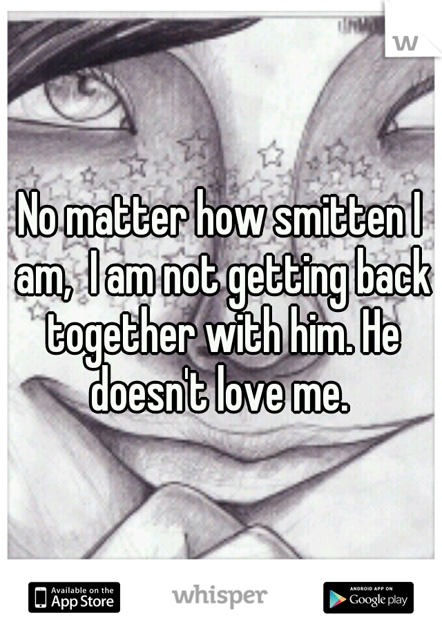 No matter how smitten I am,  I am not getting back together with him. He doesn't love me.