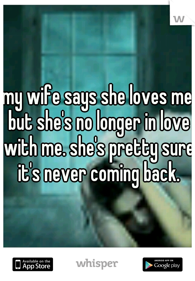 my wife says she loves me but she's no longer in love with me. she's pretty sure it's never coming back.