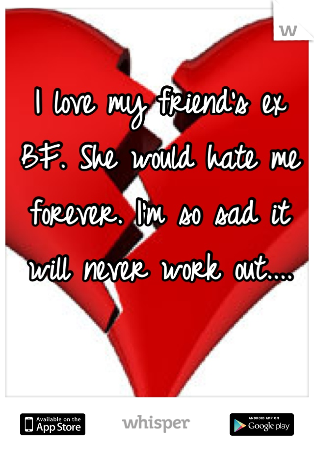 I love my friend's ex BF. She would hate me forever. I'm so sad it will never work out....