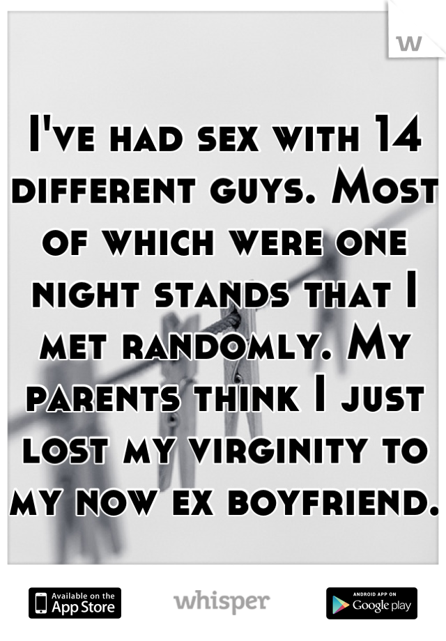 I've had sex with 14 different guys. Most of which were one night stands that I met randomly. My parents think I just lost my virginity to my now ex boyfriend.