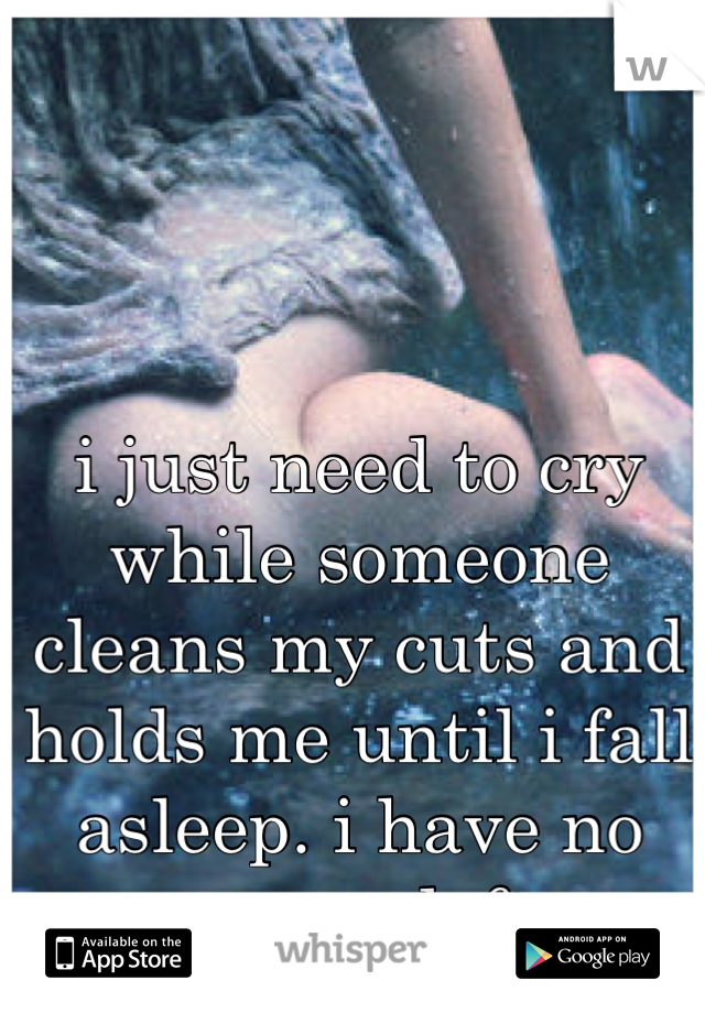 i just need to cry while someone cleans my cuts and holds me until i fall asleep. i have no energy left.