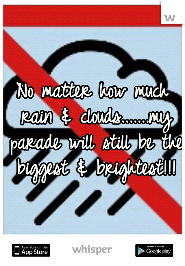 No matter how much rain & clouds.......my parade will still be the biggest & brightest!!!