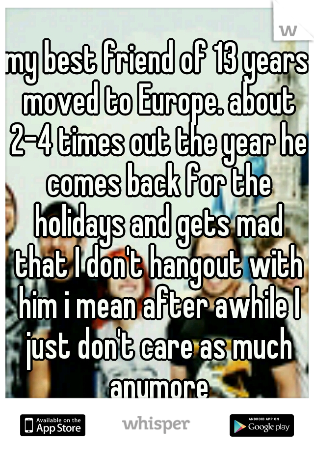 my best friend of 13 years moved to Europe. about 2-4 times out the year he comes back for the holidays and gets mad that I don't hangout with him i mean after awhile I just don't care as much anymore