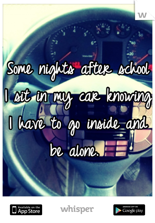 Some nights after school I sit in my car knowing I have to go inside and be alone.