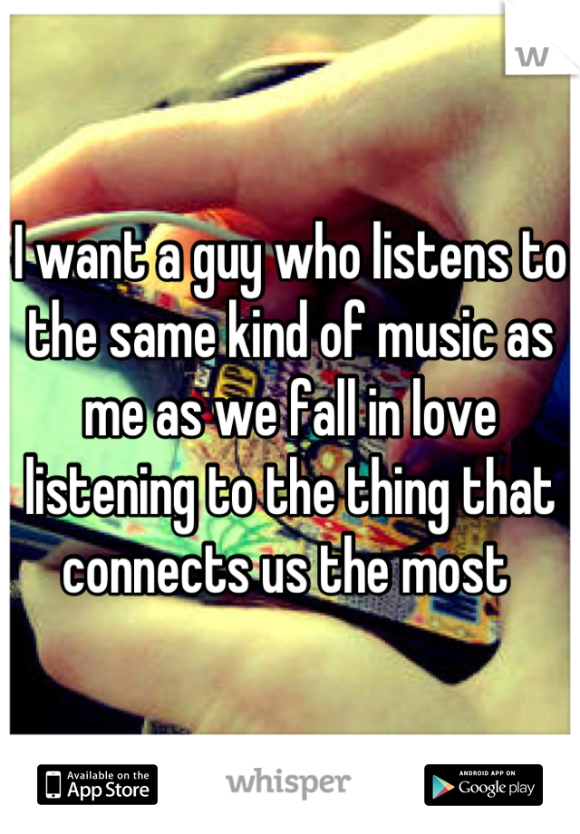 I want a guy who listens to the same kind of music as me as we fall in love listening to the thing that connects us the most