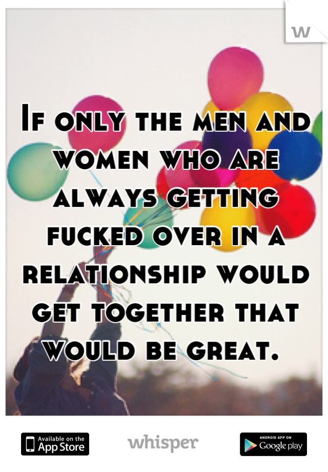 If only the men and women who are always getting fucked over in a relationship would get together that would be great.