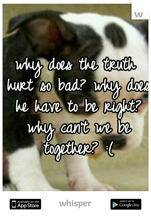 why does the truth hurt so bad? why does he have to be right? why can't we be together? :(