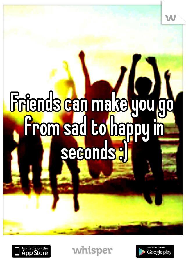 Friends can make you go from sad to happy in seconds :)