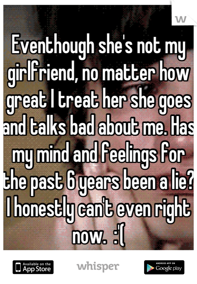 Eventhough she's not my girlfriend, no matter how great I treat her she goes and talks bad about me. Has my mind and feelings for the past 6 years been a lie? I honestly can't even right now.  :'(