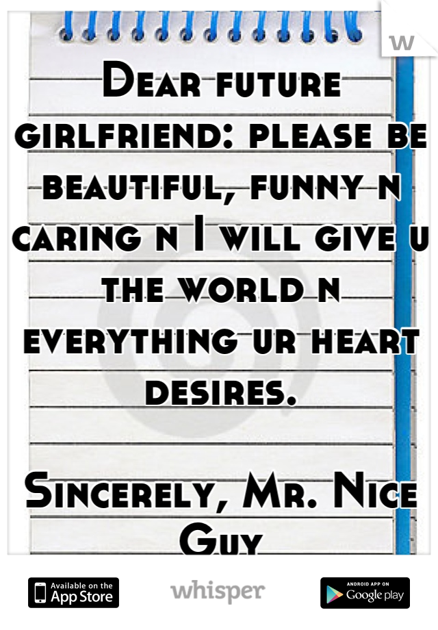 Dear future girlfriend: please be beautiful, funny n caring n I will give u the world n everything ur heart desires.  Sincerely, Mr. Nice Guy