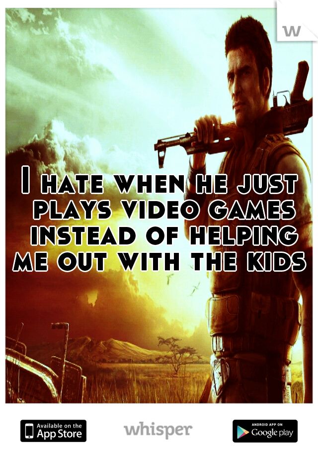 I hate when he just plays video games instead of helping me out with the kids