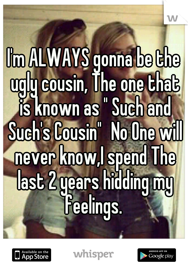 "I'm ALWAYS gonna be the ugly cousin, The one that is known as "" Such and Such's Cousin"" No One will never know,I spend The last 2 years hidding my feelings."