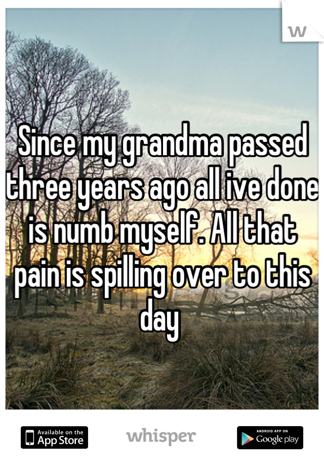 Since my grandma passed three years ago all ive done is numb myself. All that pain is spilling over to this day