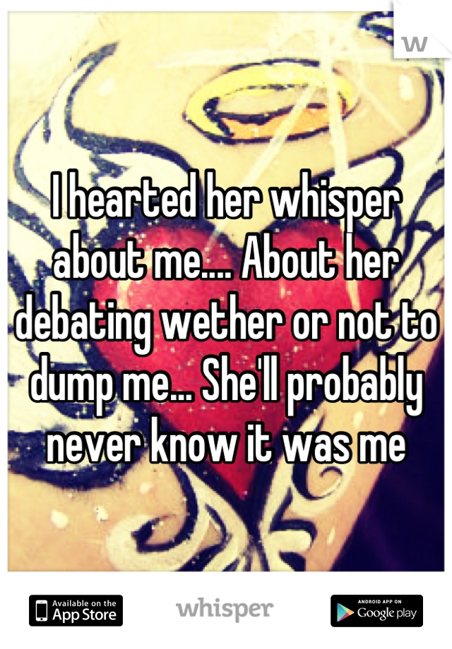 I hearted her whisper about me.... About her debating wether or not to dump me... She'll probably never know it was me