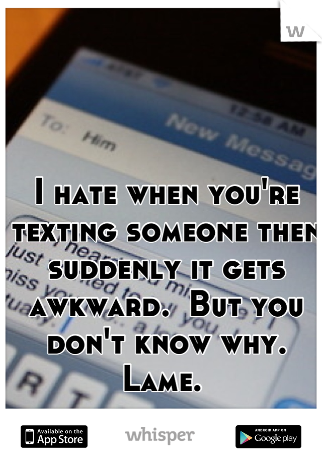 I hate when you're texting someone then suddenly it gets awkward.  But you don't know why. Lame.