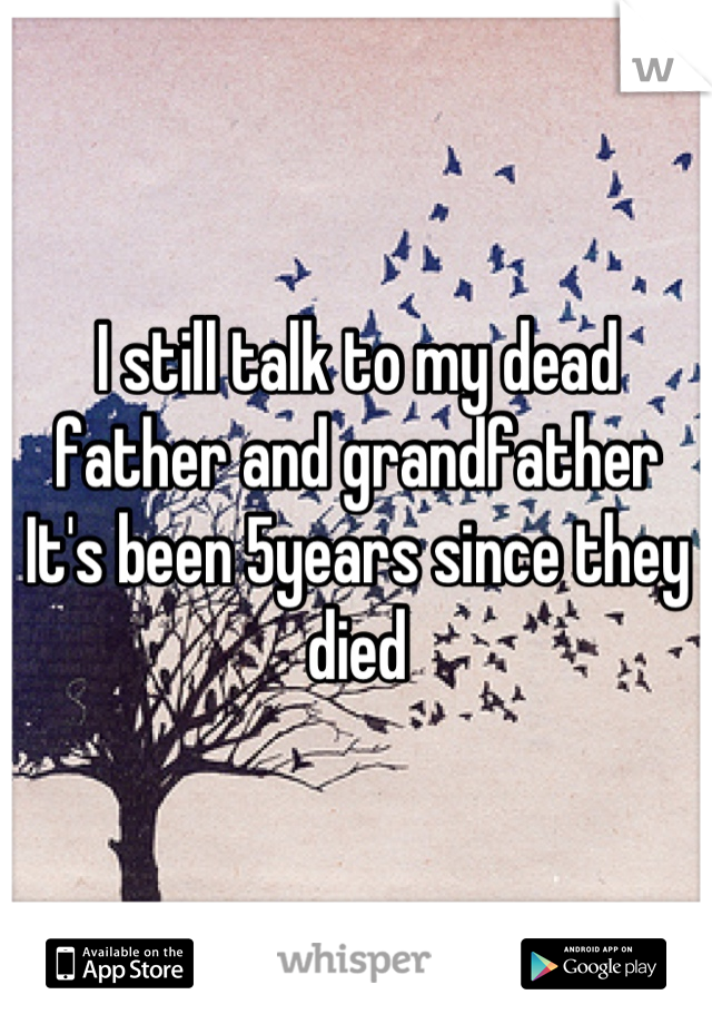 I still talk to my dead father and grandfather It's been 5years since they died