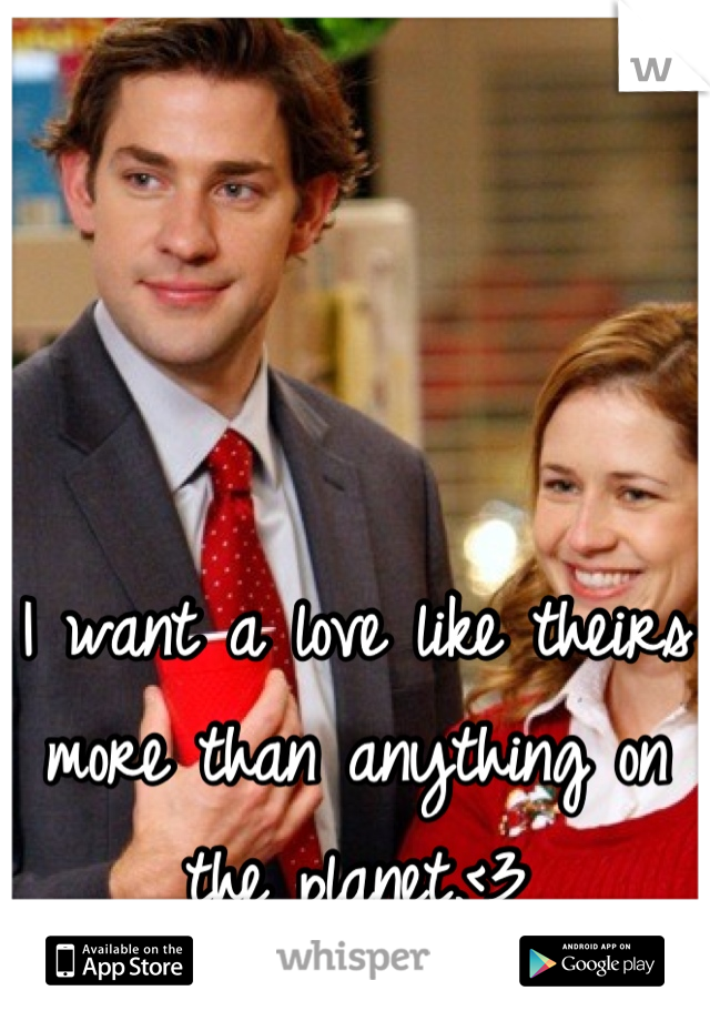 I want a love like theirs more than anything on the planet.<3