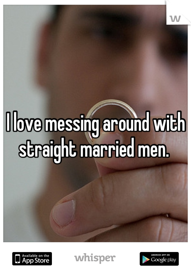 I love messing around with straight married men.