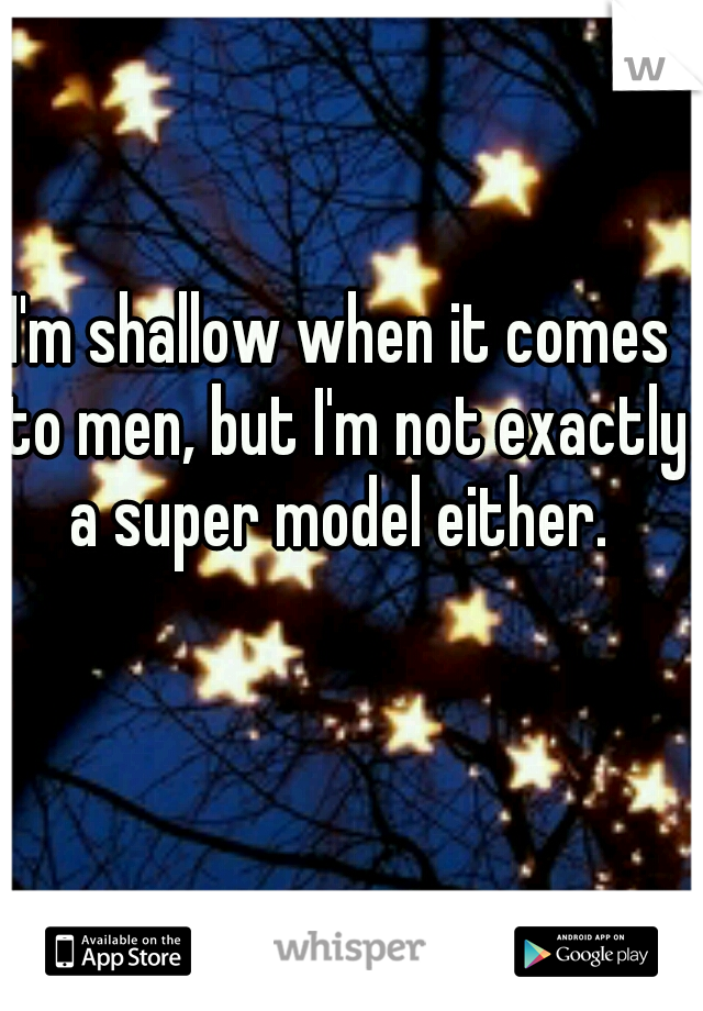 I'm shallow when it comes to men, but I'm not exactly a super model either.