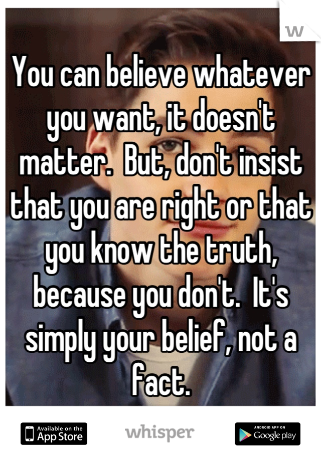 You can believe whatever you want, it doesn't matter.  But, don't insist that you are right or that you know the truth, because you don't.  It's simply your belief, not a fact.