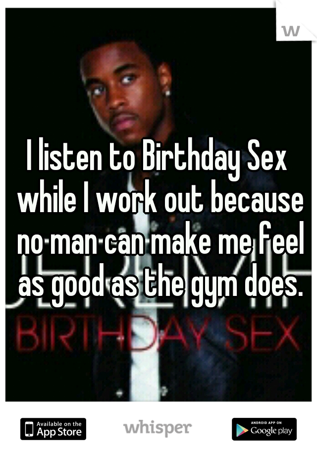 I listen to Birthday Sex while I work out because no man can make me feel as good as the gym does.