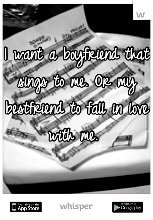 I want a boyfriend that sings to me. Or my bestfriend to fall in love with me.