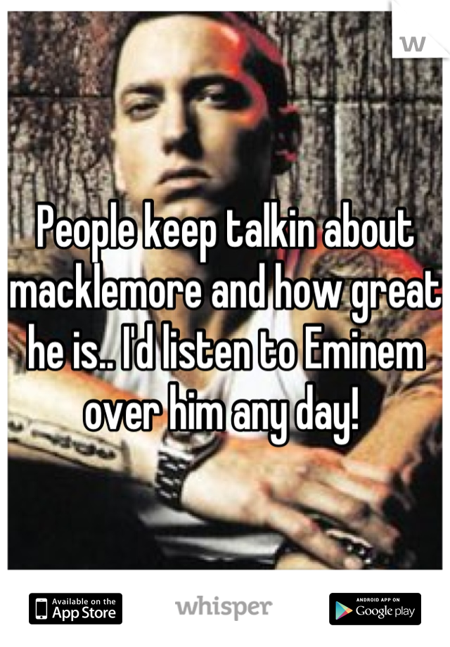 People keep talkin about macklemore and how great he is.. I'd listen to Eminem over him any day!