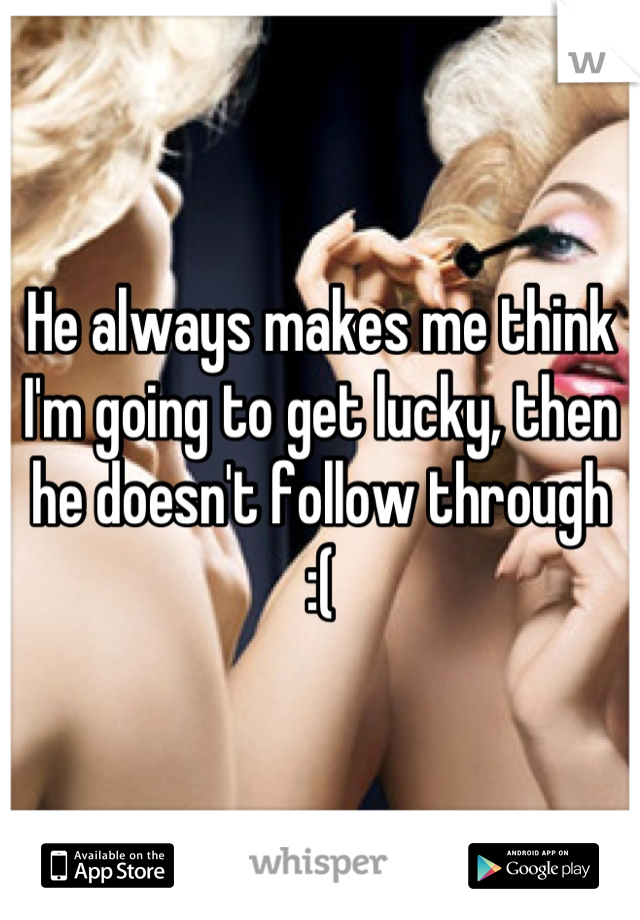 He always makes me think I'm going to get lucky, then he doesn't follow through   :(