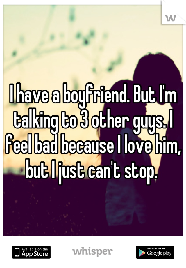 I have a boyfriend. But I'm talking to 3 other guys. I feel bad because I love him, but I just can't stop.