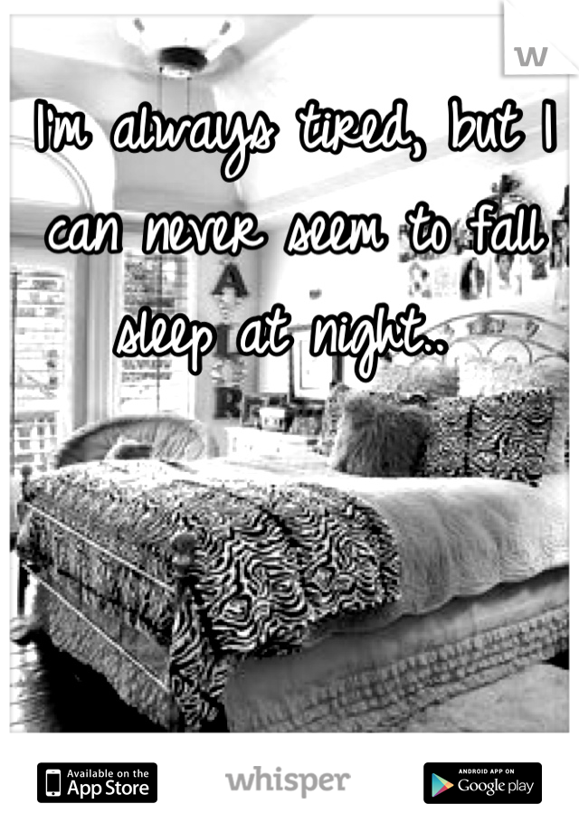 I'm always tired, but I can never seem to fall sleep at night..