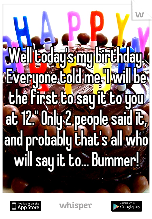 """Well today's my birthday. Everyone told me """"I will be the first to say it to you at 12."""" Only 2 people said it, and probably that's all who will say it to... Bummer!"""