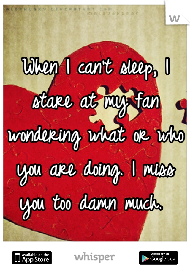 When I can't sleep, I stare at my fan wondering what or who you are doing. I miss you too damn much.
