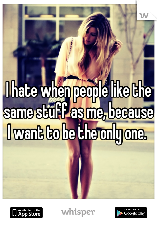 I hate when people like the same stuff as me, because I want to be the only one.