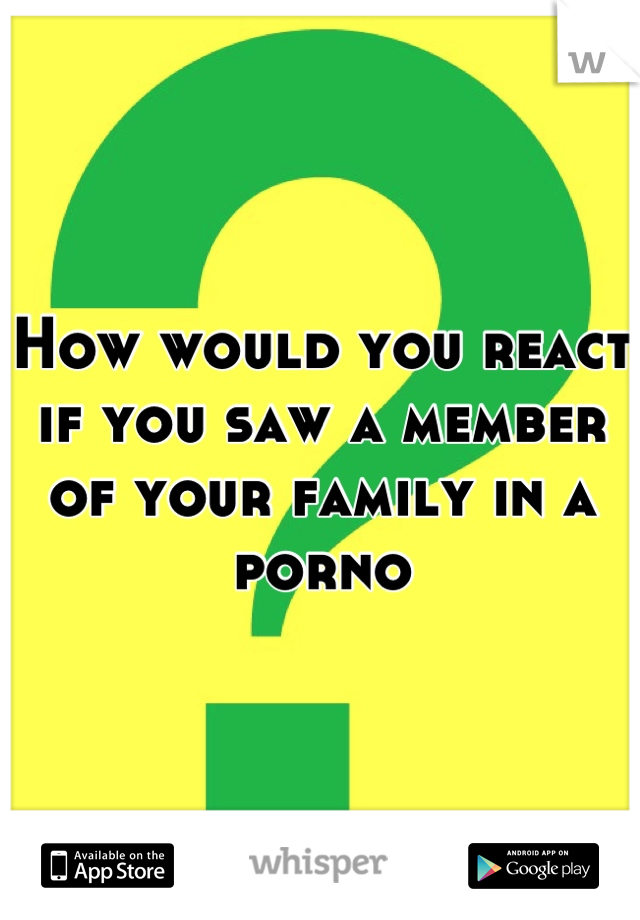 How would you react if you saw a member of your family in a porno
