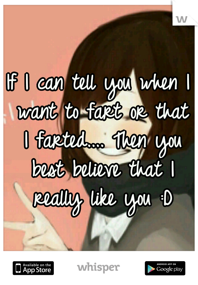 If I can tell you when I want to fart or that I farted.... Then you best believe that I really like you :D
