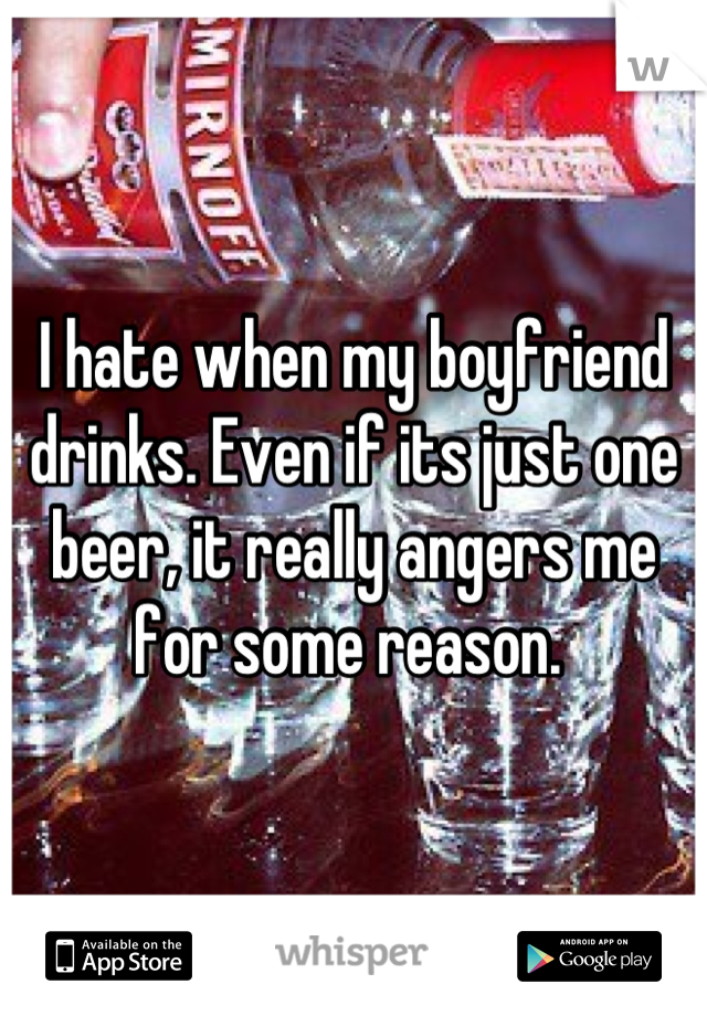 I hate when my boyfriend drinks. Even if its just one beer, it really angers me for some reason.