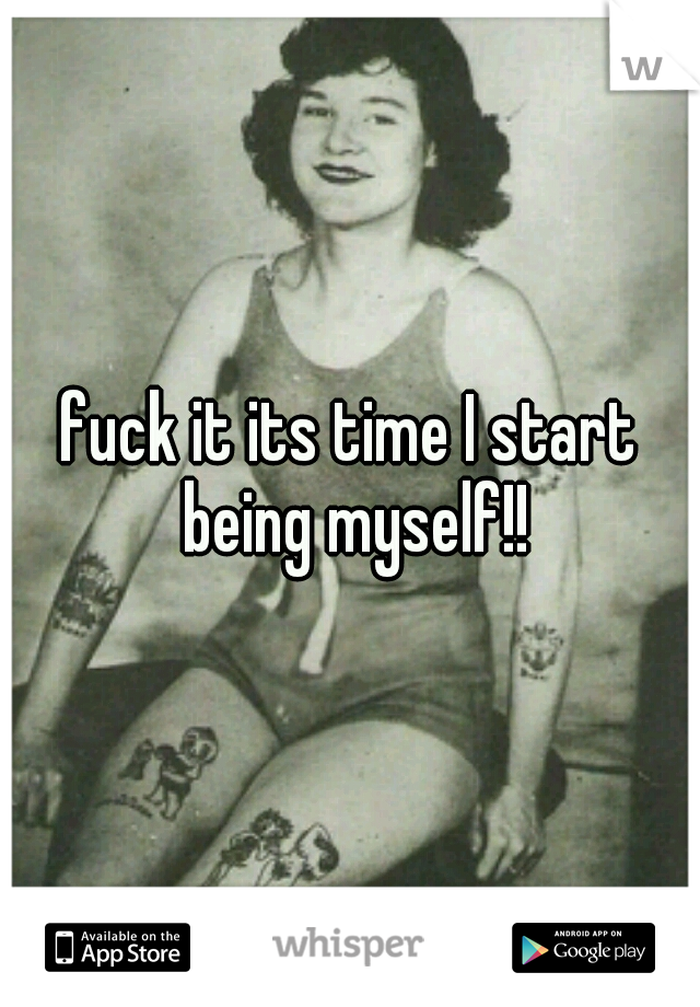 fuck it its time I start being myself!!