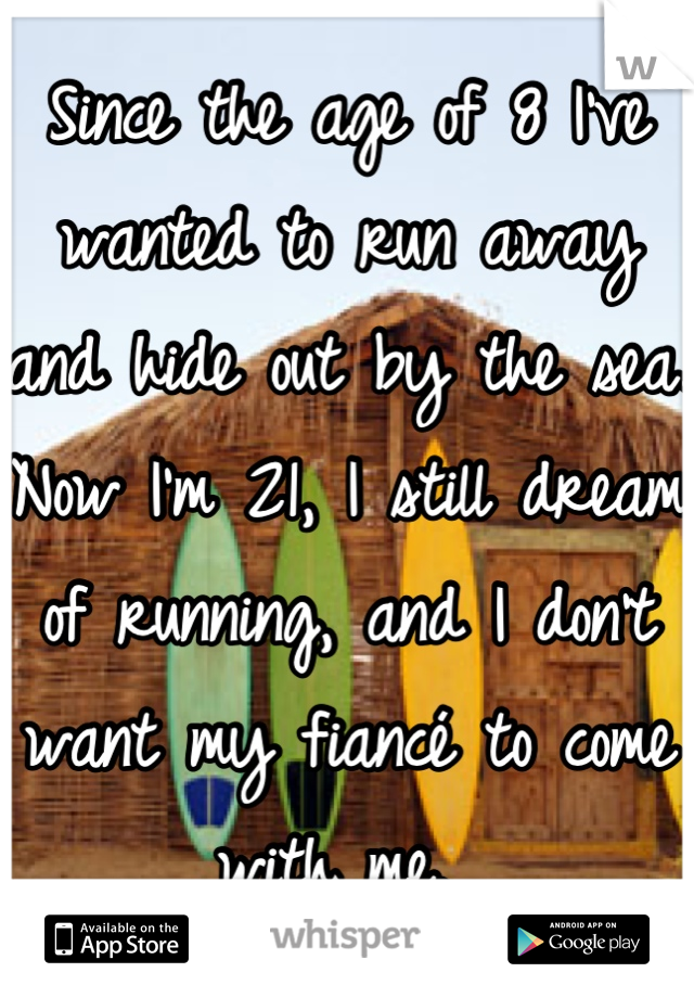 Since the age of 8 I've wanted to run away and hide out by the sea. Now I'm 21, I still dream of running, and I don't want my fiancé to come with me.