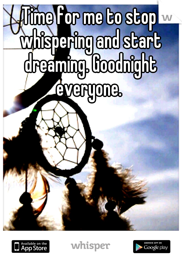 Time for me to stop whispering and start dreaming. Goodnight everyone.
