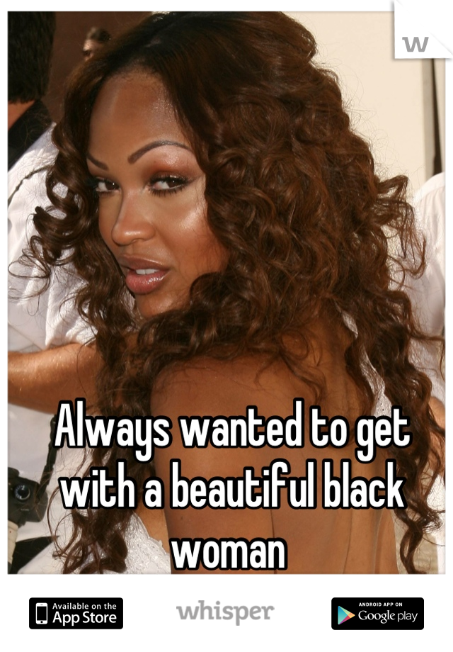Always wanted to get with a beautiful black woman
