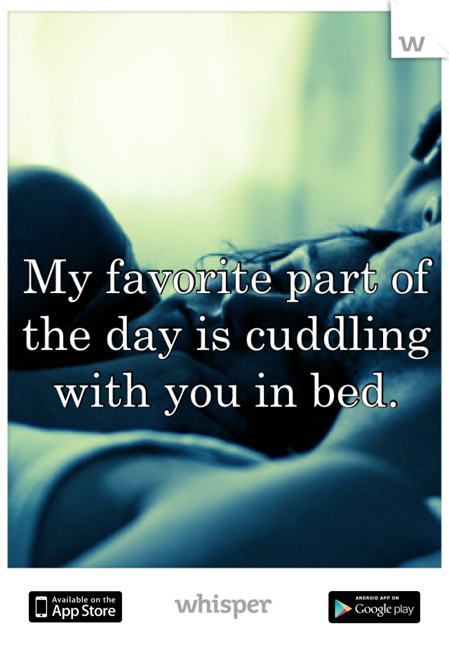 My favorite part of the day is cuddling with you in bed.