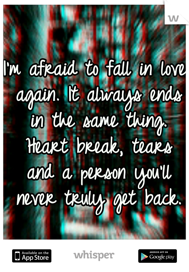 I'm afraid to fall in love again. It always ends in the same thing. Heart break, tears and a person you'll never truly get back.