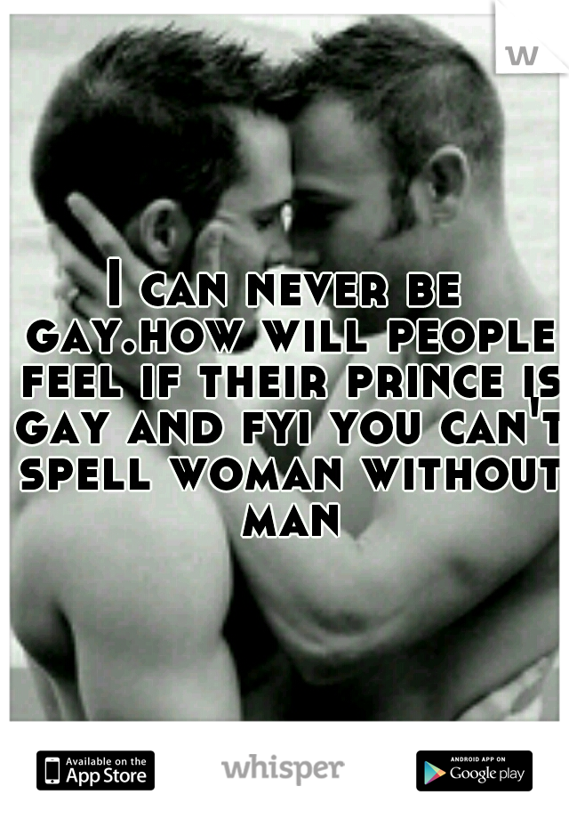 I can never be gay.how will people feel if their prince is gay and fyi you can't spell woman without man