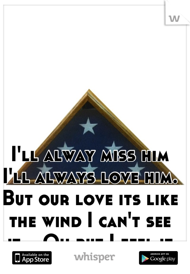 I'll alway miss him I'll always love him. But our love its like the wind I can't see it... Oh but I feel it