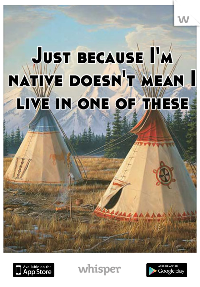 Just because I'm native doesn't mean I live in one of these