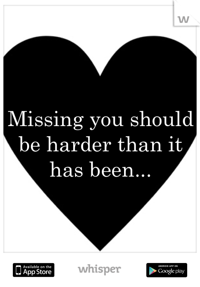 Missing you should be harder than it has been...